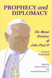 Prophecy and Diplomacy: The Moral Doctrine of John Paul II : a Jesuit Symposium