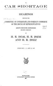 Car Shortage: Hearings Before the Committee on Interstate and Foreign Commerce of the House of Representatives, Sixty-fourth Congress, Second Session, on H.R. 19546, H.R. 20256 and H.R. 20352. February 1, 9, and 13, 1917