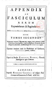 Fasciculus rerum expetendarum & fugiendarum, prout ab Orthuino Gratio presbytero Daventriensi, editus est Coloniae, A.D. 1535. In Concilii tunc indicendi usum & admonitionem; ... una cum Appendice sive tomo 2. scriptorum veterum ... qui Ecclesiae Romanae errores & abusus detegunt & damnant, necessitatemque reformationis urgent. ... Operâ & studio Edwardi Brown, ..: Appendix ad fasciculum rerum expetendarum & fugiendarum, ab Orthuino Gratio editum Coloniae A.D. 1535 sive tomus secundus ... Operâ & studio Edwardi Brown, .., Volume 2
