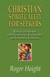 Christian Spirituality for Seekers: Reflections on the Spiritual Exercises of Ignatius Loyola