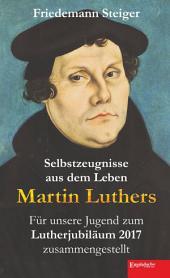 Selbstzeugnisse aus dem Leben Martin Luthers: Für unsere Jugend zum Lutherjubiläum 2017 zusammengestellt