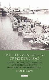Ottoman Origins of Modern Iraq: Political Reform, Modernization and Development in the Nineteenth Century Middle East