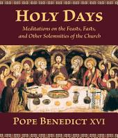 Holy Days: Meditations on the Feasts, Fasts, and Other Solemnities of the Church