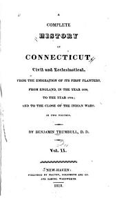 A Complete History of Connecticut: Civil and Ecclesiastical, from the Emigration of Its First Planters, from England, in the Year 1630, to the Year 1764; and to the Close of the Indian Wars ...