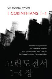 1 Corinthians 1-4: Reconstructing Its Social and Rhetorical Situation and Re-Reading It Cross-Culturally for Korean-Confucian Christians Today