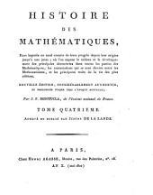 Histoire Des Mathematiques: Dans laquelle on rend compte de leurs progrès depuis leur origine jusqu'à nos jours ; où l'on expose le tableau et le développement des principales découvertes dans toutes les parties des Mathématiques, les contestations qui se sont élevées entre les Mathématiciens, et les principaux traits de la vie des plus célèbres, Volume4