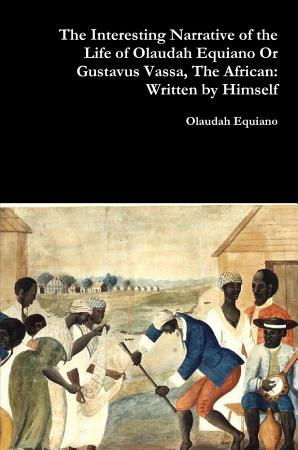 The Interesting Narrative of the Life of Olaudah Equiano Or Gustavus Vassa  The African  Written by Himself PDF