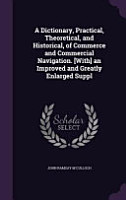 A Dictionary  Practical  Theoretical  and Historical  of Commerce and Commercial Navigation   With  an Improved and Greatly Enlarged Suppl PDF