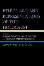 Ethics, Art, and Representations of the Holocaust: Essays in Honor of Berel Lang