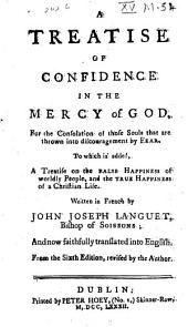 A Treatise of Confidence in the Mercy of God: For the Consolation of Those Souls that are Thrown Into Discouragement by Fear. To which is Added, a Treatise on the False Happiness of Worldly People, ... Written in French by John Joseph Languet, ... and Now Faithfully Translated Into English from the Sixth Edition, Revised by the Author