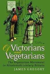Of Victorians and Vegetarians: The Vegetarian Movement in Nineteenth-century Britain