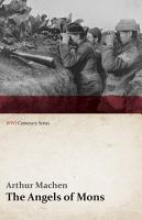 The Angels of Mons   The Bowmen and Other Legends of the War  WWI Centenary Series  PDF