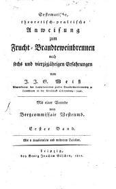 Systematische, theoretisch-praktische Anweisung zum Frucht-Brandteweinbrennen nach sechs und vierzigjährigen Erfahrungen: Band 1