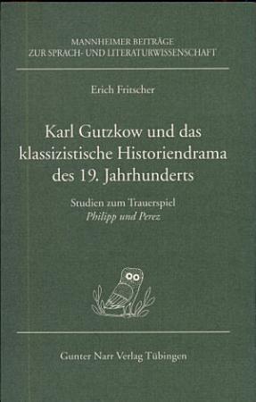 Karl Gutzkow und das klassizistische Historiendrama des 19  Jahrhunderts PDF
