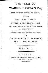 The Trial of Warren Hastings, Esq: Late Governor General of Bengal, Before the Court of Peers, Sitting in Westminster-Hall, on an Impeachment Delivered ... by the Commons of Great Britain, ...