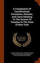 A Compilation of Constitutional Provisions  Statutes  and Cases Relating to the System of Taxation in the State of New York PDF