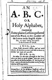An A. B. C. or Holy Alphabet, conteyning some plaine Lessons gathered out of the Word, to the number of the Letters in the English Alphabet, to enter young beginners in the Schoole of Christ. [The advertisement to the reader signed: E. C.]