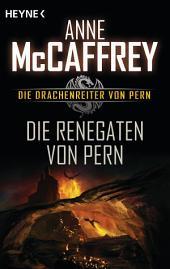 Die Renegaten von Pern: Die Drachenreiter von Pern, Band 10 - Roman
