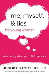 Me, Myself, and Lies for Young Women: What to Say When You Talk to Yourself