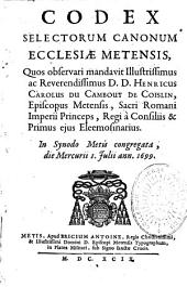 Codex selectorum canonum Ecclesiae Metensis quos observari mandavit Henricus Carolus du Cambout de Coislin episcopus Metensis in synodae Metis congregata anno 1699