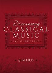 Discovering Classical Music: Sibelius: His Life, The Person, His Music