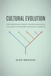 Cultural Evolution: How Darwinian Theory Can Explain Human Culture and Synthesize the Social Sciences