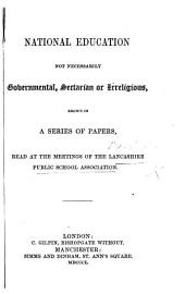 National education not necessarily Governmental, Sectarian, or Irreligious, shewn in a series of papers read at the Meetings of the Lancashire Public School Association