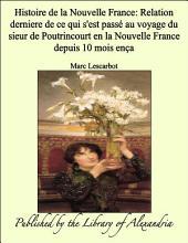 Histoire de la Nouvelle France: Relation derniere de ce qui s'est pass_ au voyage du sieur de Poutrincourt en la Nouvelle France depuis 10 mois ena