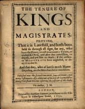 The Tenure of Kings and Magistrates: Proving, that it is Lawfull, and Hath Been Held So Through All Ages, for Any, who Have the Power, to Call to Account a Tyrant, Or Wicked King, and After Due Conviction, to Depose, and Put Him to Death, If the Ordinary Magistrate Have Neglected, Or Deny'd to Doe it : and that They, who of Late So Much Blame Deposing, are the Men that Did it Themselves ...