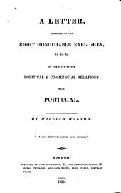 A letter, addressed to the Right Honourable Earl Grey, &c.&c.&c: on the state of our political & commercial relations with Portugal