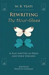 Rewriting The Hour-Glass: A Play Written in Prose and Verse Versions