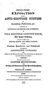 "Desultory Exposition of an Anti-British System of Incendiary Publication... intended to sacrifice the honor and interests of the British Institution, the Royal Academy, and the whole body of the British artists and their patrons to the passions ... of certain disappointed candidates for prizes, etc. [A reply to the attacks of J. Elmes and R. B. Haydon in no. 8 & 9 of the ""Annals of the Fine Arts.""]"