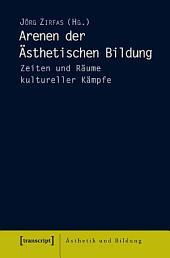 Arenen der Ästhetischen Bildung: Zeiten und Räume kultureller Kämpfe