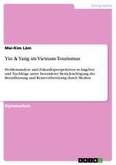 Yin & Yang im Vietnam-Tourismus: Problemanalyse und Zukunftsperspektiven in Angebot und Nachfrage unter besonderer Berücksichtigung der Beeinflussung und Reisevorbereitung durch Medien