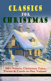 CLASSICS FOR CHRISTMAS: 180+ Novels, Christmas Tales, Poems & Carols in One Volume (Illustrated): The Gift of the Magi, A Christmas Carol, The Heavenly Christmas Tree, Little Women, Christmas Bells, Life and Adventures of Santa Claus, The Mistletoe Bough, The Wonderful Life of Christ¦