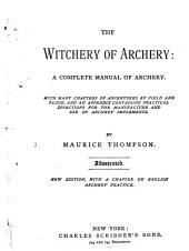 The Witchery of Archery: a Complete Manual of Archery: With Many Chapters of Adventures by Field and Flood, and an Appendix Containing Practical Directions for the Manufacture and Use of Archery Implements