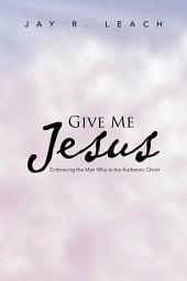 GIVE ME Jesus: Embracing the Man Who is the Authentic Christ