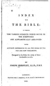 Index to the Bible: In which the Various Subjects which Occur in the Scriptures are Alphabetically Arranged: with Accurate References to All the Books of the Old and New Testaments. Designed to Facilitate the Study of These Invaluable Records