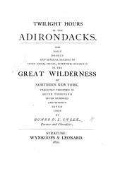 Twilight Hours in the Adirondacks: The Daily Doings and Several Sayings of Seven Sober, Social, Scientific Students in the Great Wilderness of Northern New York, Variously Versified in Seven Thousand Seven Hundred and Seventy Seven Lines