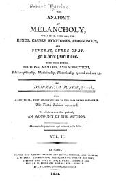 The Anatomy of Melancholy: What it Is, with All the Kinds, Causes, Symptomes, Prognostics, and Several Cures of It. In Three Partitions. With Their Several Sections, Members, and Subsections, Philosophically, Medicinally, Historically Opened and Cut Up, Volume 2