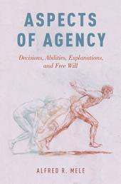 Aspects of Agency: Decisions, Abilities, Explanations, and Free Will