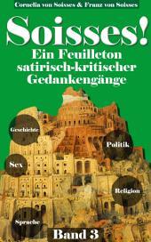 Soisses! Ein Feuilleton satirisch-kritischer Gedankengänge zu Gesellschaft, Geschichte, Politik, Religion und Sex - Band 3: Band 3