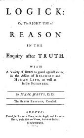 Logick: Cr, The Right Use of Reason in the Enquiry After Truth. With a Variety of Rules to Guard Against Error, in the Affairs of Religion and Human Life, as Well as in the Sciences