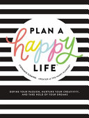 Plan a Happy Life  Define Your Passion  Nurture Your Creativity  and Take Hold of Your Dreams