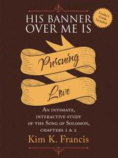 His Banner over Me Is Pursuing Love: An Intimate, Interactive Study of the Song of Solomon, Chapters 1 & 2