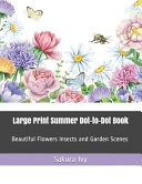Large Print Summer Dot To Dot Book  Beautiful Flowers Insects and Garden Scenes