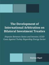The Development of International Arbitration on Bilateral Investment Treaties: Disputes Between States and Investor, ICSID Cases Against Turkey Regarding Energy Sector