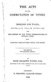 The acts for the commutation of tithes in England and Wales (6 & 7 Wil. 4, c. 71, 1 Vict. c. 69, 1 & 2 Vict. c. 64) and the report of the Tithes Commissioners on special cases: with analysis, explanatory notes and index