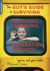 The Guy's Guide to Surviving Toddlers, Tantrums and Separation Anxiety: Yours, Not Your Kid's!