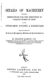 Details of Machinery Comprising Instructions for the Execution of Various Works in Iron in the Fitting-shop, Foundry, & Boiler-yard: Arranged Expressly for the Use of Draughtsmen, Students, and Foremen Engineers